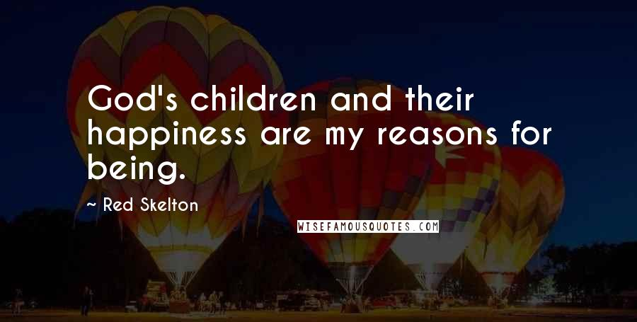 Red Skelton quotes: God's children and their happiness are my reasons for being.