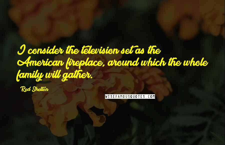 Red Skelton quotes: I consider the television set as the American fireplace, around which the whole family will gather.