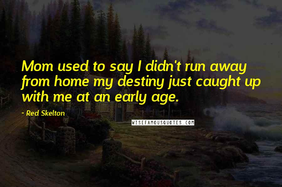 Red Skelton quotes: Mom used to say I didn't run away from home my destiny just caught up with me at an early age.