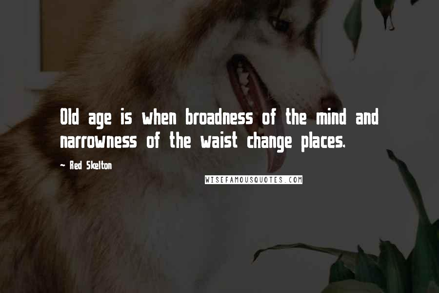 Red Skelton quotes: Old age is when broadness of the mind and narrowness of the waist change places.