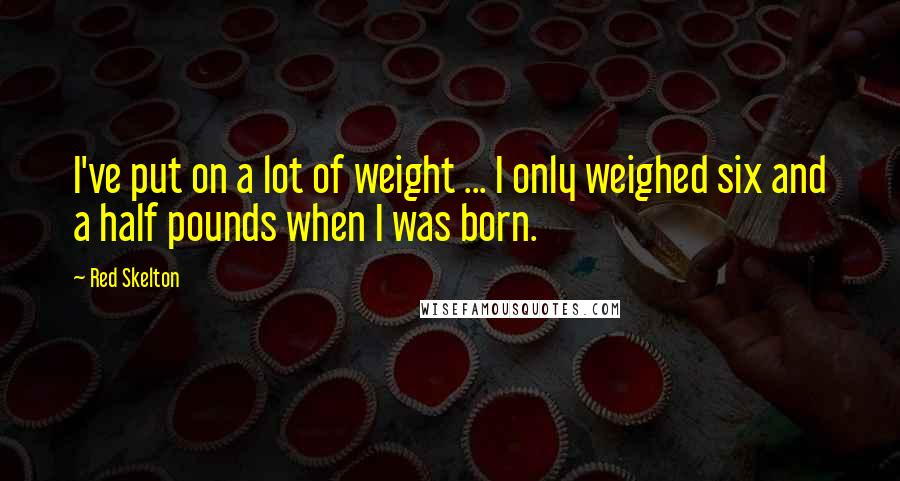 Red Skelton quotes: I've put on a lot of weight ... I only weighed six and a half pounds when I was born.