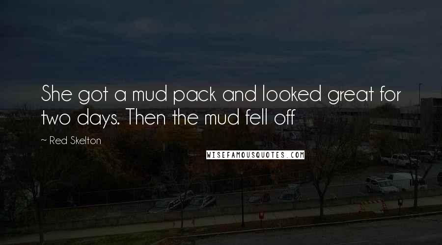 Red Skelton quotes: She got a mud pack and looked great for two days. Then the mud fell off