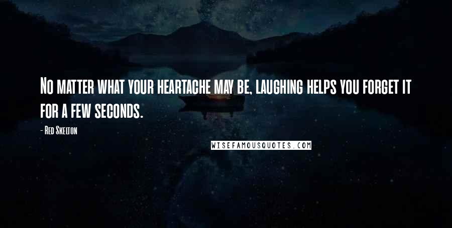 Red Skelton quotes: No matter what your heartache may be, laughing helps you forget it for a few seconds.