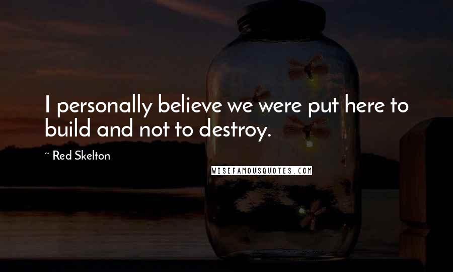 Red Skelton quotes: I personally believe we were put here to build and not to destroy.