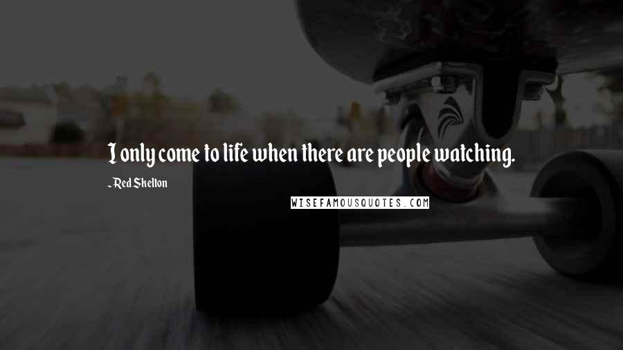 Red Skelton quotes: I only come to life when there are people watching.