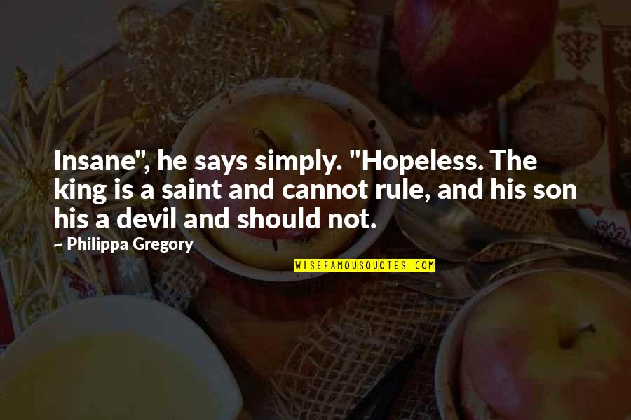 """Red Son Quotes By Philippa Gregory: Insane"""", he says simply. """"Hopeless. The king is"""