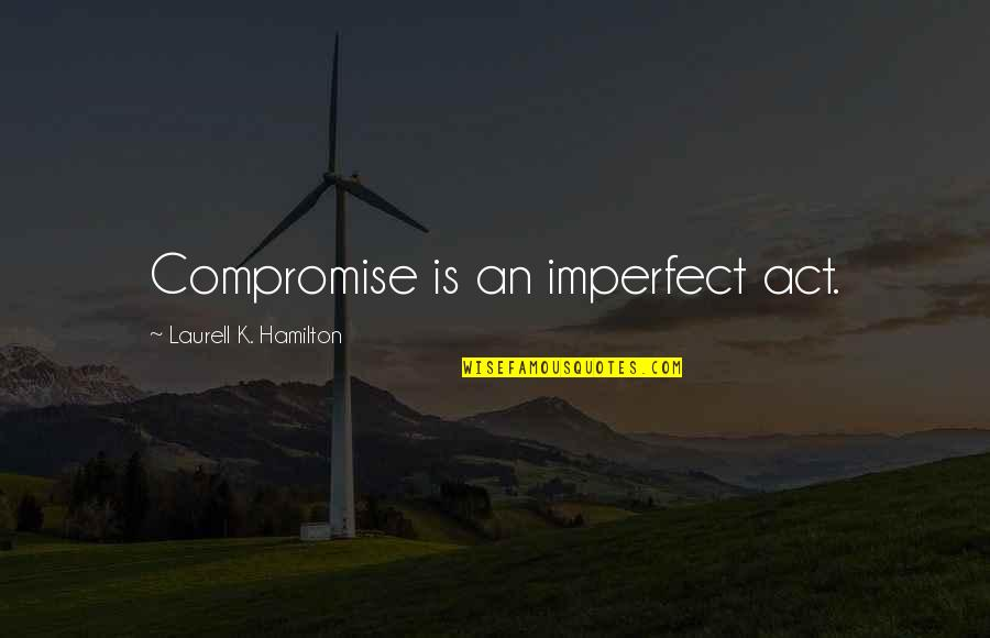 Reddit Creepy Kid Quotes By Laurell K. Hamilton: Compromise is an imperfect act.