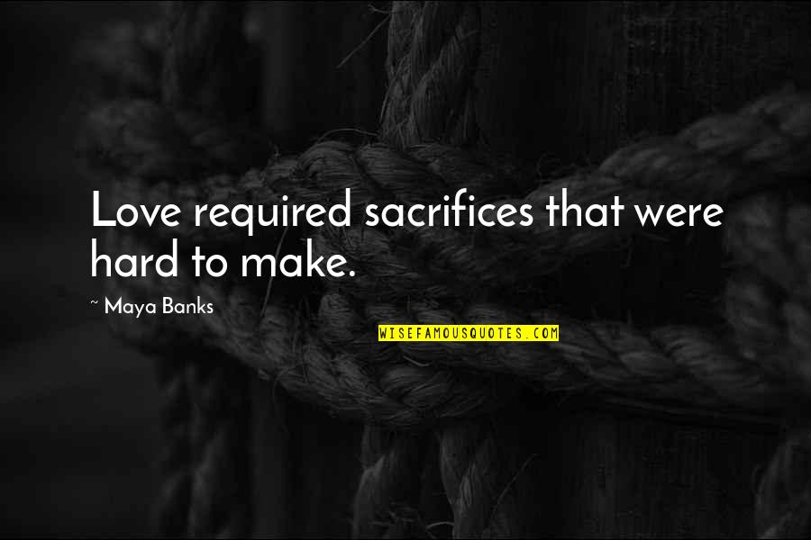 Redemption In The Kite Runner Quotes By Maya Banks: Love required sacrifices that were hard to make.