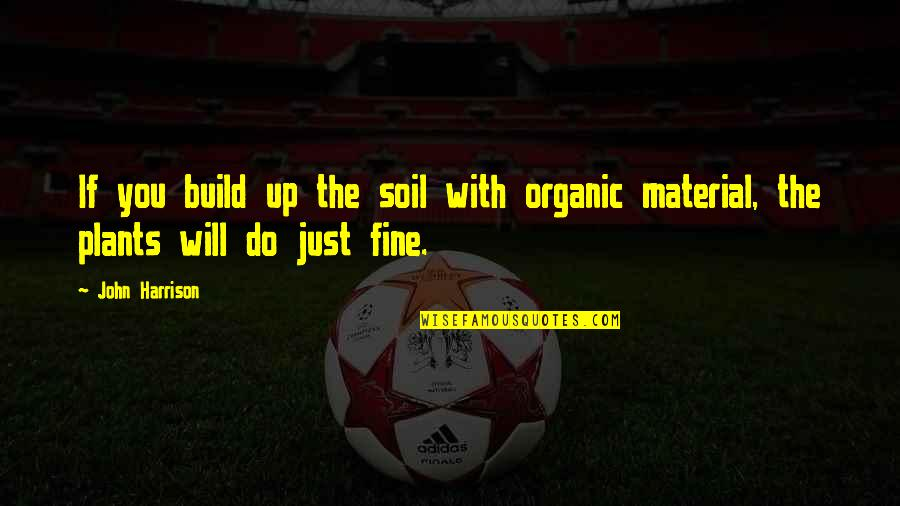 Redheads And Brunettes Quotes By John Harrison: If you build up the soil with organic