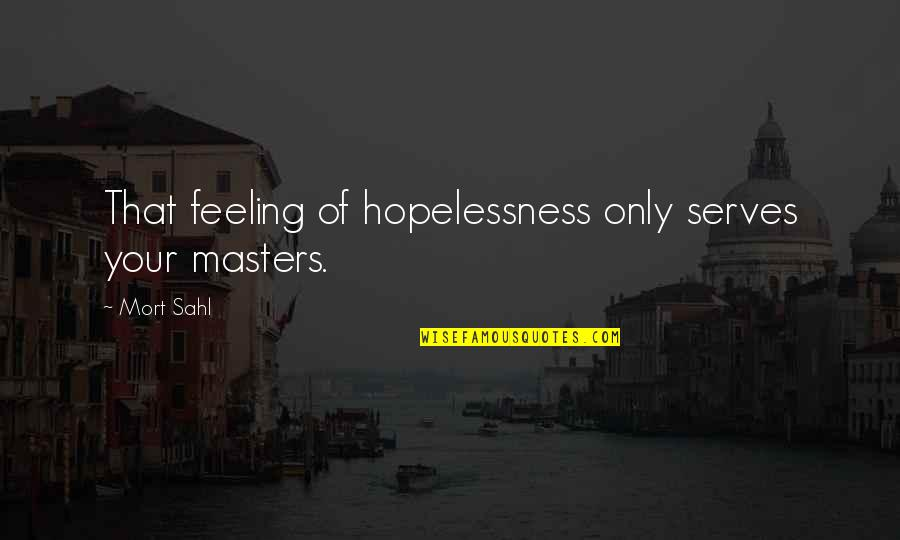 Redheads And Brunettes Quotes By Mort Sahl: That feeling of hopelessness only serves your masters.