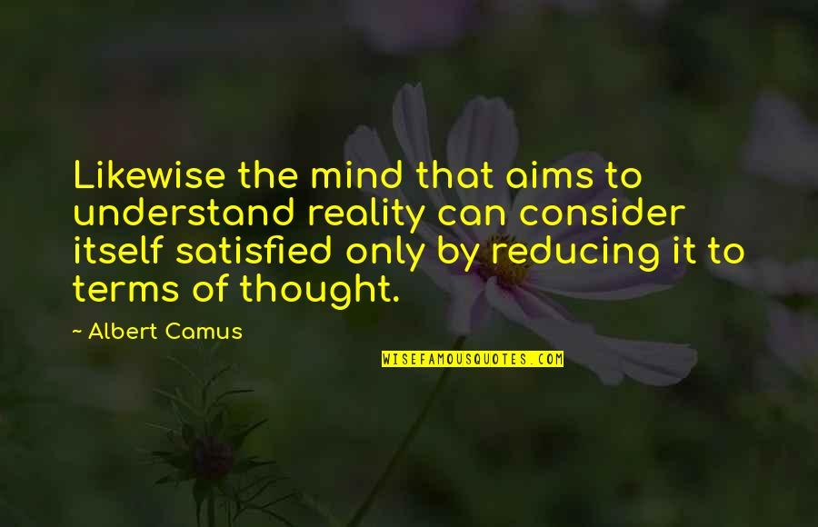 Reducing Quotes By Albert Camus: Likewise the mind that aims to understand reality