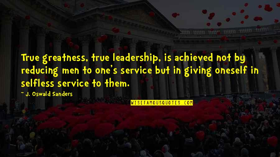 Reducing Quotes By J. Oswald Sanders: True greatness, true leadership, is achieved not by