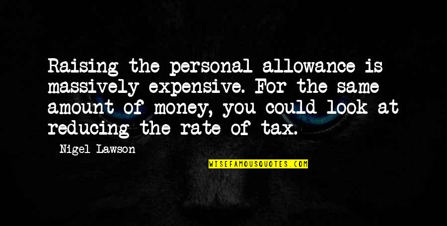 Reducing Quotes By Nigel Lawson: Raising the personal allowance is massively expensive. For