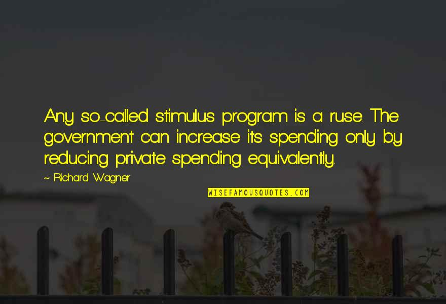 Reducing Quotes By Richard Wagner: Any so-called stimulus program is a ruse. The