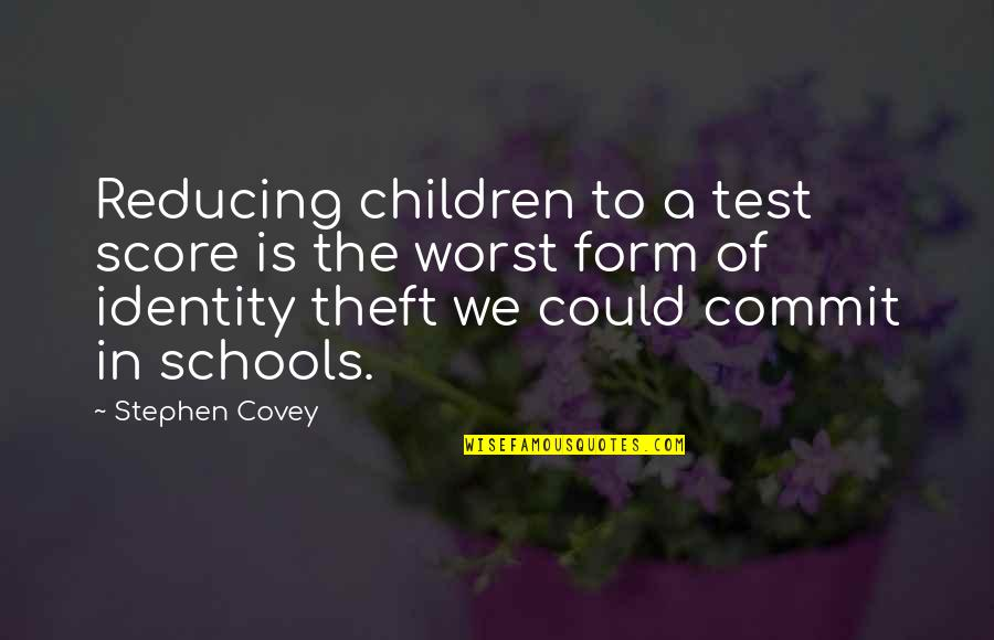 Reducing Quotes By Stephen Covey: Reducing children to a test score is the