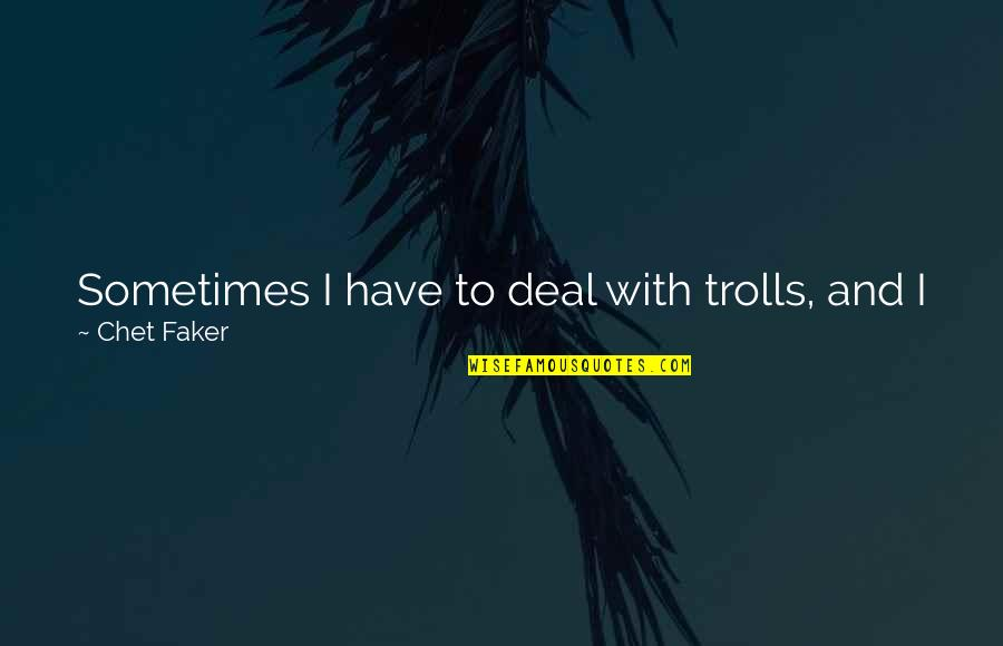 Redwood Forests Quotes By Chet Faker: Sometimes I have to deal with trolls, and