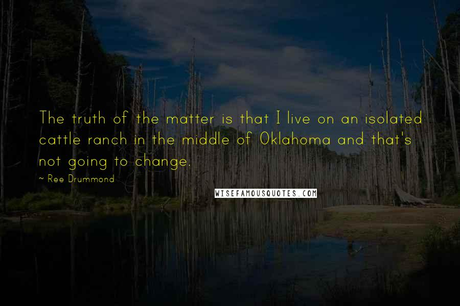 Ree Drummond quotes: The truth of the matter is that I live on an isolated cattle ranch in the middle of Oklahoma and that's not going to change.