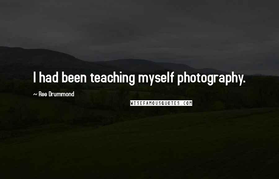 Ree Drummond quotes: I had been teaching myself photography.