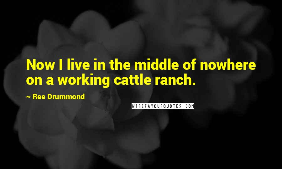 Ree Drummond quotes: Now I live in the middle of nowhere on a working cattle ranch.
