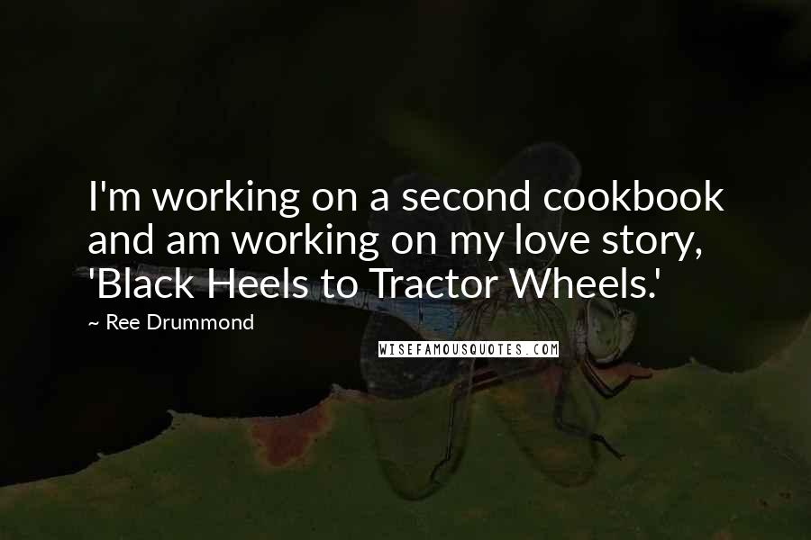 Ree Drummond quotes: I'm working on a second cookbook and am working on my love story, 'Black Heels to Tractor Wheels.'