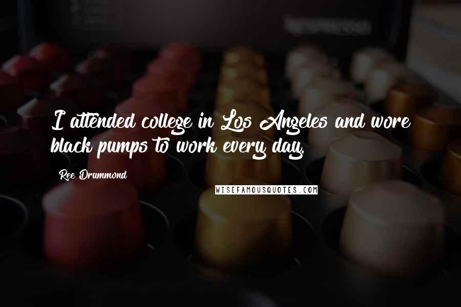 Ree Drummond quotes: I attended college in Los Angeles and wore black pumps to work every day.