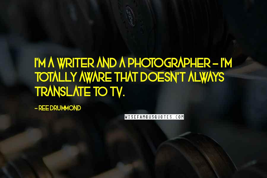 Ree Drummond quotes: I'm a writer and a photographer - I'm totally aware that doesn't always translate to TV.