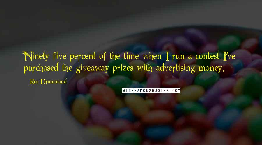 Ree Drummond quotes: Ninety-five percent of the time when I run a contest I've purchased the giveaway prizes with advertising money.