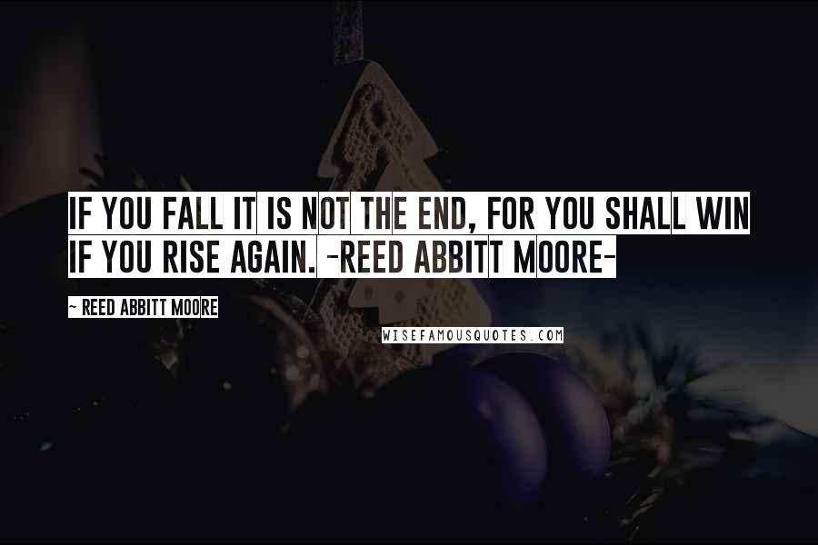 Reed Abbitt Moore quotes: If you fall it is not the end, for you shall win if you rise again. -Reed Abbitt Moore-