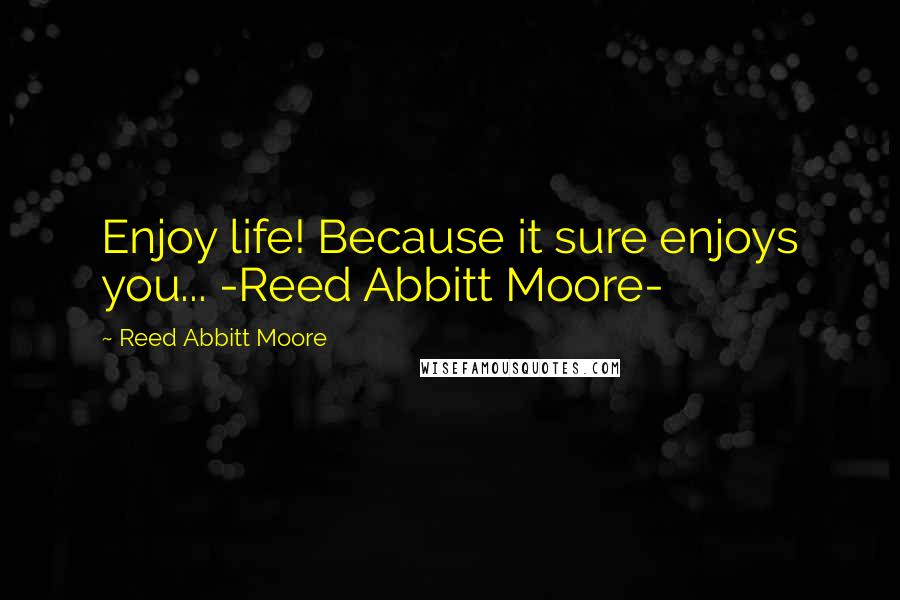 Reed Abbitt Moore quotes: Enjoy life! Because it sure enjoys you... -Reed Abbitt Moore-