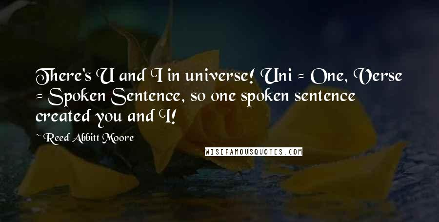 Reed Abbitt Moore quotes: There's U and I in universe! Uni = One, Verse = Spoken Sentence, so one spoken sentence created you and I!