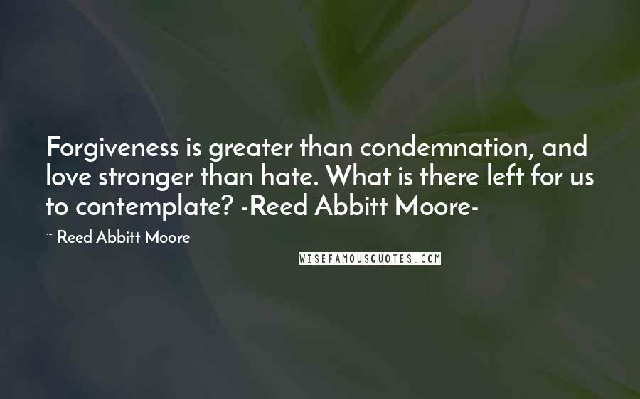 Reed Abbitt Moore quotes: Forgiveness is greater than condemnation, and love stronger than hate. What is there left for us to contemplate? -Reed Abbitt Moore-