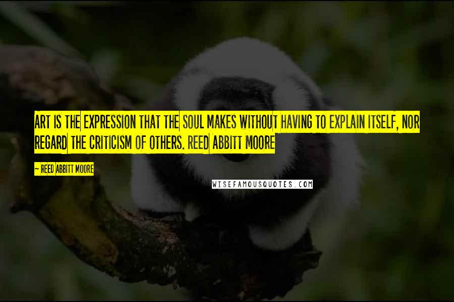 Reed Abbitt Moore quotes: Art is the expression that the soul makes without having to explain itself, nor regard the criticism of others. Reed Abbitt Moore