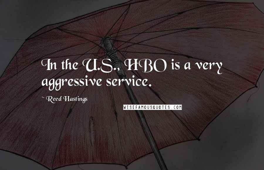 Reed Hastings quotes: In the U.S., HBO is a very aggressive service.