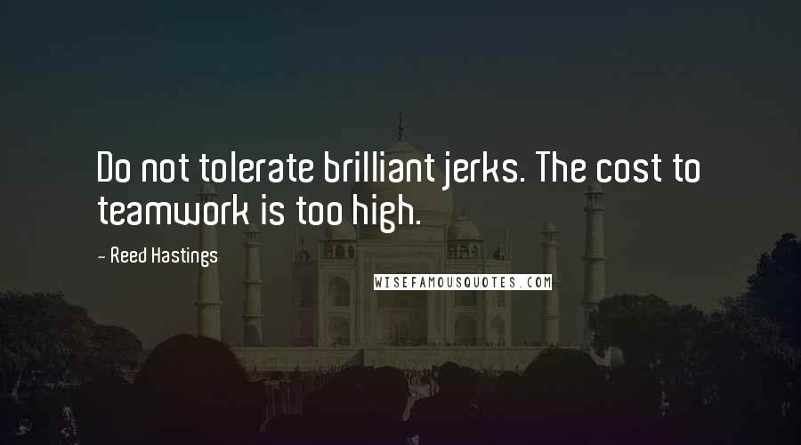 Reed Hastings quotes: Do not tolerate brilliant jerks. The cost to teamwork is too high.