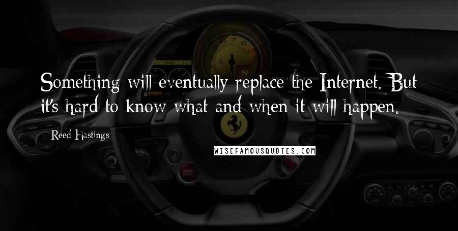 Reed Hastings quotes: Something will eventually replace the Internet. But it's hard to know what and when it will happen.