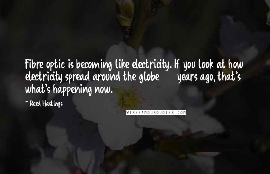 Reed Hastings quotes: Fibre optic is becoming like electricity. If you look at how electricity spread around the globe 100 years ago, that's what's happening now.