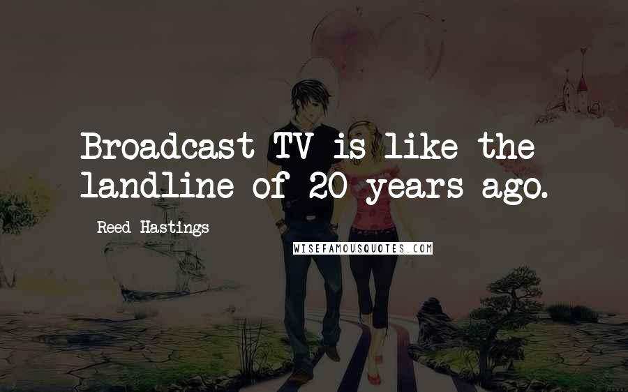 Reed Hastings quotes: Broadcast TV is like the landline of 20 years ago.