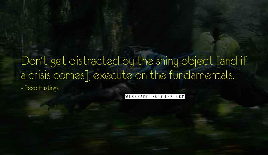 Reed Hastings quotes: Don't get distracted by the shiny object [and if a crisis comes], execute on the fundamentals.