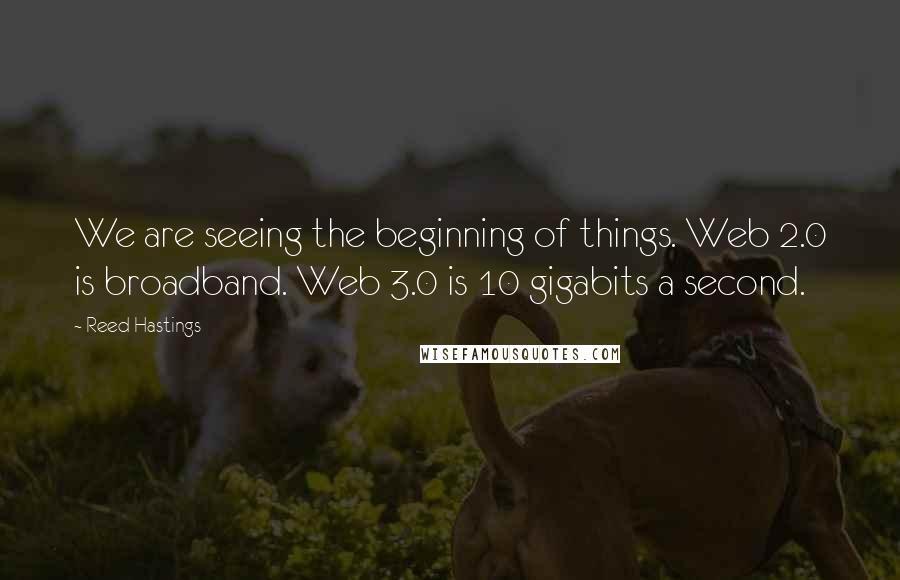 Reed Hastings quotes: We are seeing the beginning of things. Web 2.0 is broadband. Web 3.0 is 10 gigabits a second.