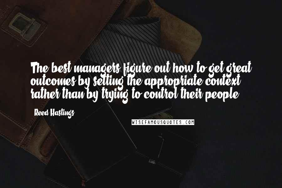 Reed Hastings quotes: The best managers figure out how to get great outcomes by setting the appropriate context, rather than by trying to control their people.