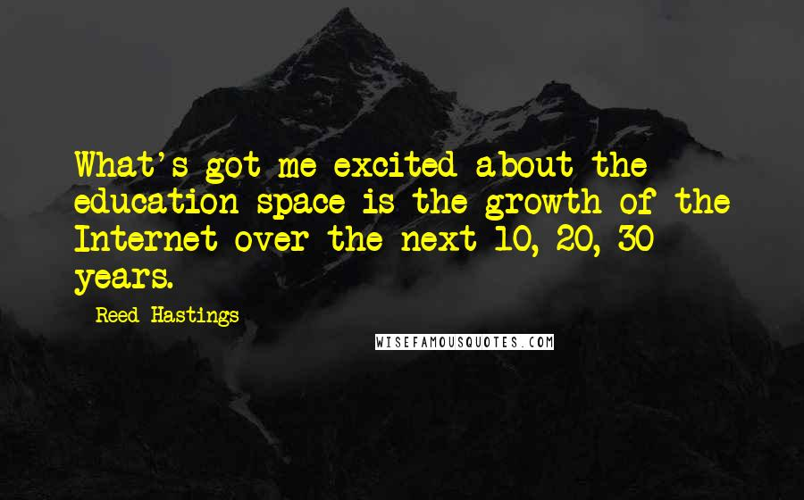 Reed Hastings quotes: What's got me excited about the education space is the growth of the Internet over the next 10, 20, 30 years.