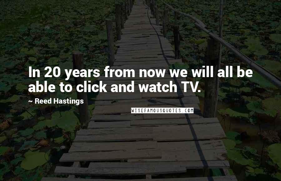 Reed Hastings quotes: In 20 years from now we will all be able to click and watch TV.