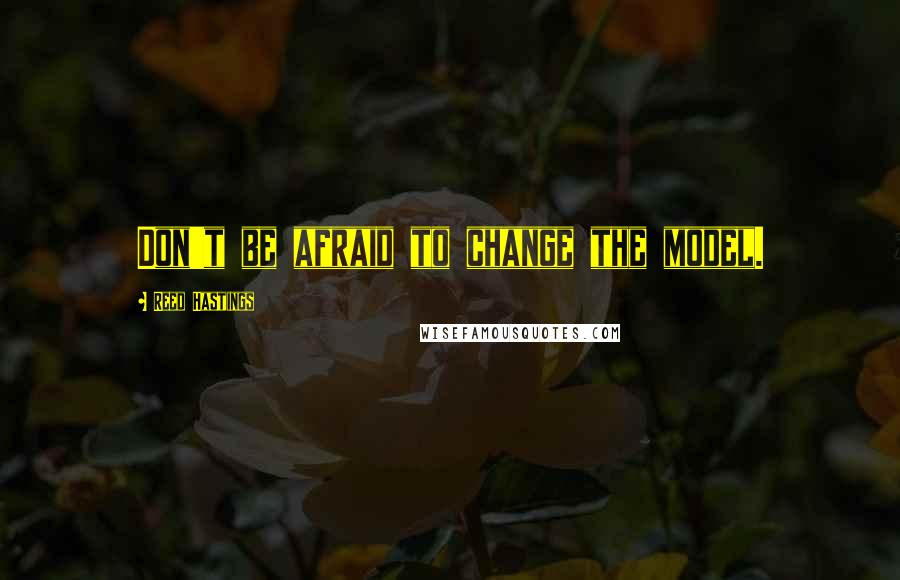 Reed Hastings quotes: Don't be afraid to change the model.