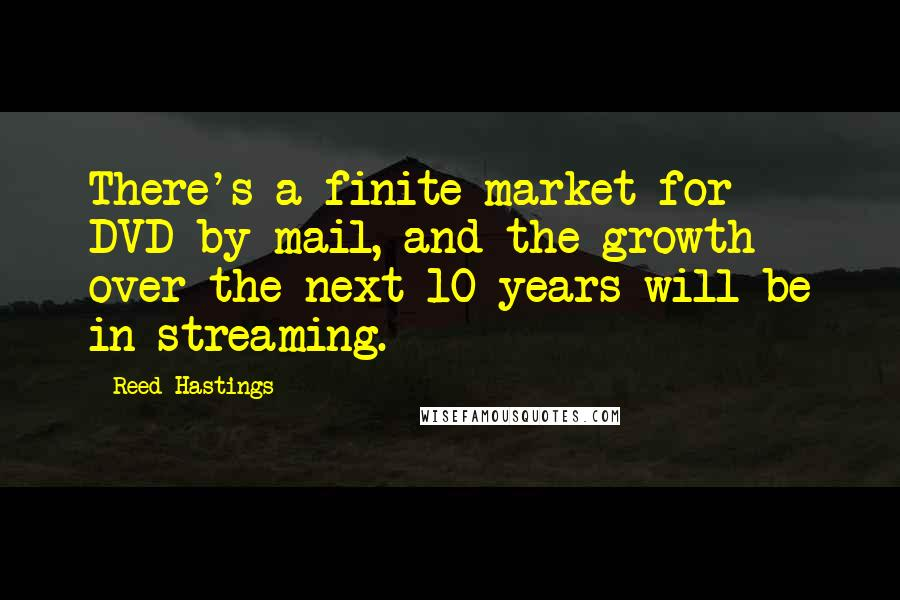 Reed Hastings quotes: There's a finite market for DVD-by-mail, and the growth over the next 10 years will be in streaming.