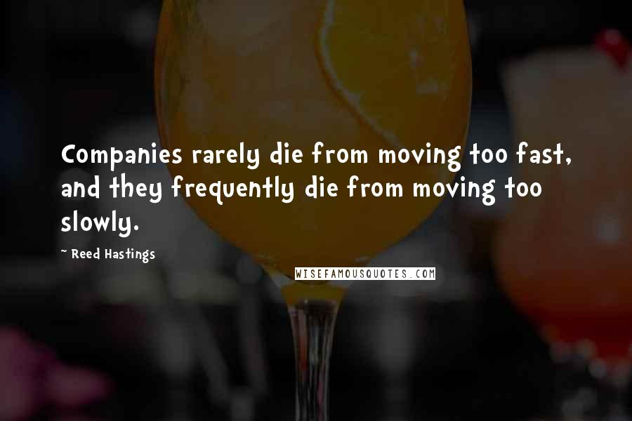 Reed Hastings quotes: Companies rarely die from moving too fast, and they frequently die from moving too slowly.