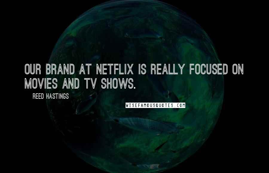 Reed Hastings quotes: Our brand at Netflix is really focused on movies and TV shows.