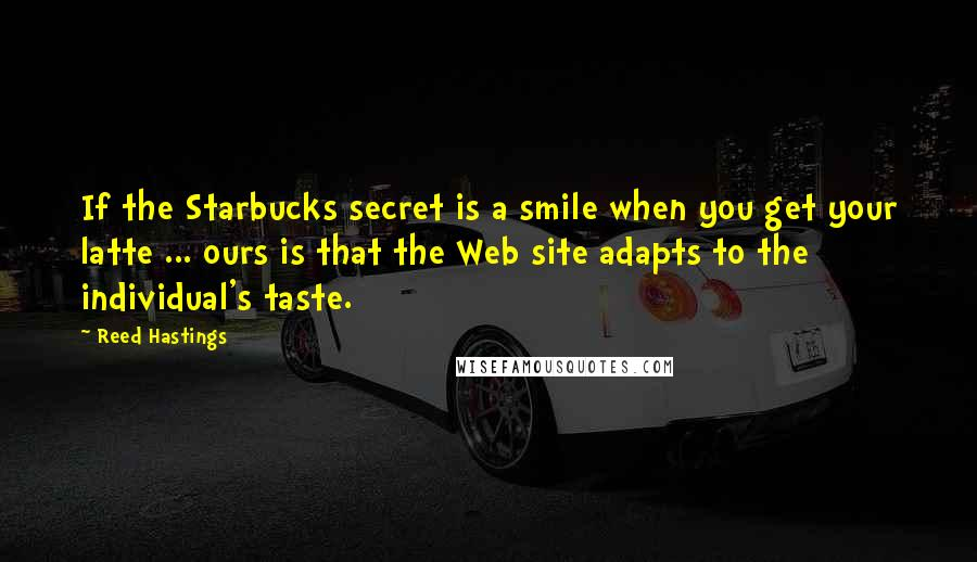 Reed Hastings quotes: If the Starbucks secret is a smile when you get your latte ... ours is that the Web site adapts to the individual's taste.