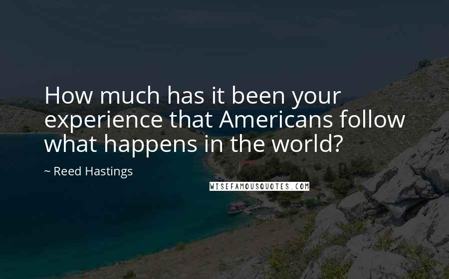 Reed Hastings quotes: How much has it been your experience that Americans follow what happens in the world?