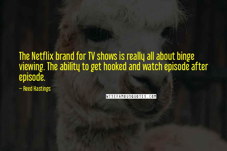 Reed Hastings quotes: The Netflix brand for TV shows is really all about binge viewing. The ability to get hooked and watch episode after episode.