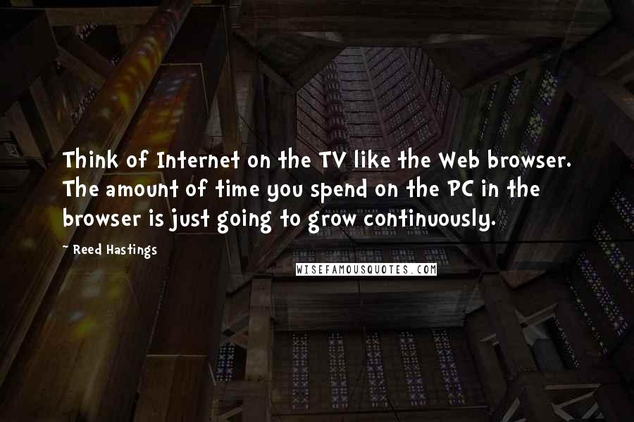 Reed Hastings quotes: Think of Internet on the TV like the Web browser. The amount of time you spend on the PC in the browser is just going to grow continuously.